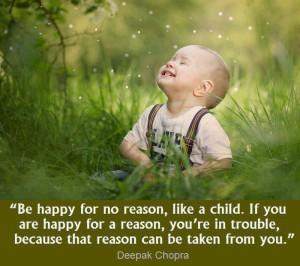 Будь счастлив беспричинно. Если ты счастлив по какой-то причине, опасайся. Ведь эту причину можно у тебя отобрать. Дипак Чопра